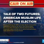 CAIR to Partner with MPAC to Host 'Tale of Two Futures: American Muslim Life After the Election'